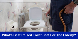 What Is The Best Raised Toilet Seats For Elderly?